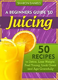 (FREE on 7/2) A Beginner's Guide To Juicing - 50 Recipes To Detox, Lose Weight, Feel Young And Age Gracefully by Sharon Daniels - http://eBooksHabit.com