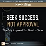 Seek Success, Not Approval: The Only Approval You Need Is Yours | Kevin Elko