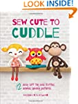 Sew Cute to Cuddle: 12 Easy Soft Toys...