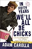 In Fifty Years Well All Be Chicks: . . . And Other Complaints from an Angry Middle-Aged White Guy