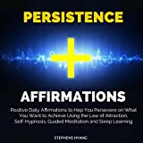 Persistence Affirmations: Positive Daily Affirmations to Help You Persevere on What You Want to Achieve Using the Law of Attraction, Self-Hypnosis, Guided Meditation and Sleep Learning