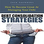 Debt Consolidation Strategies: How to Become Great at Managing Your Debt | Jack Saunders