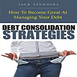 Debt Consolidation Strategies: How to Become Great at Managing Your Debt