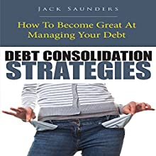 Debt Consolidation Strategies: How to Become Great at Managing Your Debt (       UNABRIDGED) by Jack Saunders Narrated by Yael Maritz