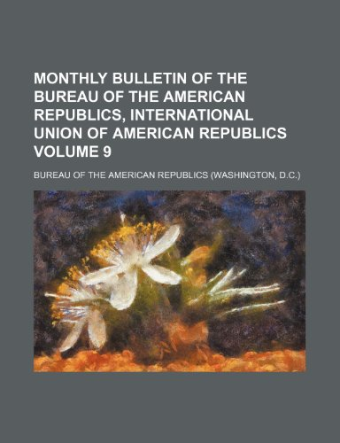 Monthly bulletin of the Bureau of the American Republics, International Union of American Republics Volume 9