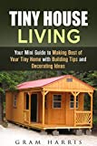 Tiny House Living: Your Mini Guide to Making Best of Your Tiny Home with Building Tips and Decorating Ideas (Minimalist Lifestyle & Decluttering)