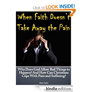 When Faith Doesn't Take Away The Pain: Why Does God Allow Bad Things to Happen? And How Can Christians Cope With Pain and Suffering?