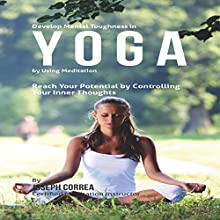 Develop Mental Toughness in Yoga by Using Meditation: Reach Your Potential by Controlling Your Inner Thoughts (       UNABRIDGED) by Joseph Correa - Certified Meditation Instructor Narrated by Andrea Erickson