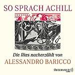 So sprach Achill: Die Illias nacherzählt   Alessandro Baricco