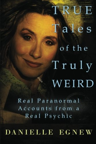 True Tales of the Truly Weird: Real Paranormal Accounts from a Real Psychic