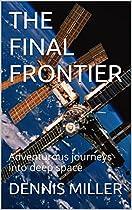 The Final Frontier: Adventurous Journeys Into Deep Space From Dr. Dennis C. Miller