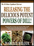 RELEASING THE DELICIOUS POTENT POWERS OF DILL!: Discover How To Unlock The Powerful Hidden Health Benefits Of This Delectable Herb! Plus Learn To Easily ... Dill Tea! (The Kitchen Cupboard Series)
