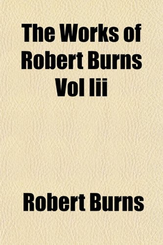 The Works of Robert Burns Vol Iii