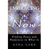 Embracing The Now: Finding Peace And Happiness In What Is ~ Gina Lake
