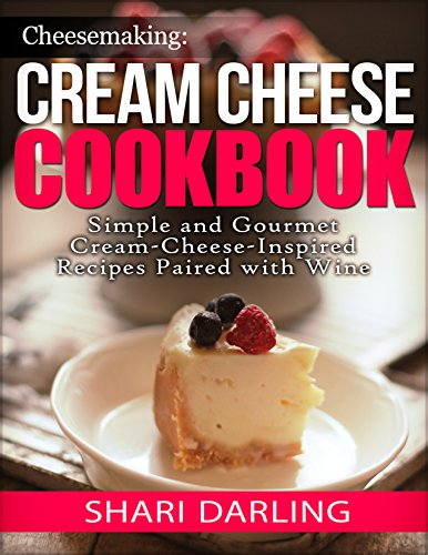 CHEESEMAKING: CREAM CHEESE COOKBOOK: Simple and Gourmet Cream-Cheese-Inspired Recipes Paired with Wine by Shari Darling