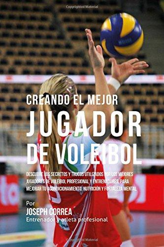 Creando el Mejor Jugador de Voleibol: Descubre los secretos y trucos utilizados por los mejores jugadores de voleibol profesional y entrenadores, para ... nutricion y fortaleza Mental