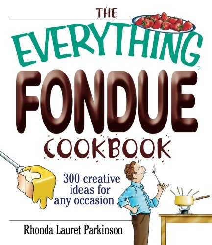 Download The Everything Fondue Cookbook: 300 Creative Ideas for Any Occasion