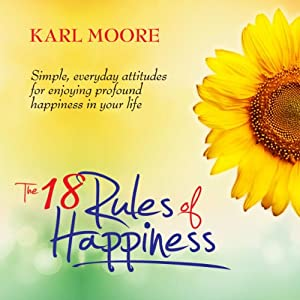 The 18 Rules of Happiness: How to Be Happy | [Karl Moore]