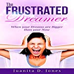The Frustrated Dreamer: When Your Dreams Are Bigger than Your Now | Juanita Jones