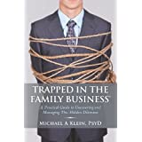 Trapped in the Family Business: A Practical Guide to Uncovering and Managing This Hidden Dilemma ~ Michael A Klein PsyD