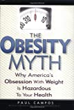 The Obesity Myth: Why America's Obsession with Weight is Hazardous to Your Health (1592400663) by Campos, Paul