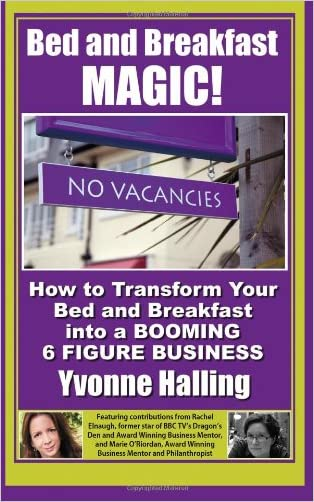 Bed and Breakfast Magic: How to Transform Your Bed and Breakfast Into A Booming 6 Figure Business