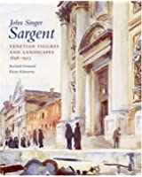 John Singer Sargent: Venetian Figures and Landscapes, 1898-1913: The Complete Paintings of John Singer Sargent