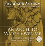An Angel to Watch Over Me: True Stories of Childrens Encounters with Angels