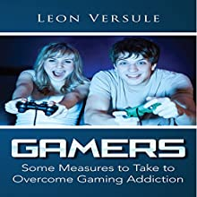 Gamers: Some Measures to Take to Overcome Gaming Addiction (       UNABRIDGED) by Leon Versule Narrated by Ted R Brown