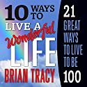 10 Ways to Live a Wonderful Life, 21 Great Ways to Live to Be 100 Audiobook by Brian Tracy Narrated by Brian Tracy