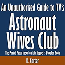 An Unauthorized Guide to TV's Astronaut Wives Club: The Period Piece Based on Lily Koppel's Popular Book (       UNABRIDGED) by D. Carter Narrated by Tom McElroy