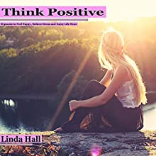 Think Positive: Hypnosis to Feel Happy, Relieve Stress, and Enjoy Life More  by Linda Hall Narrated by Tom McBride