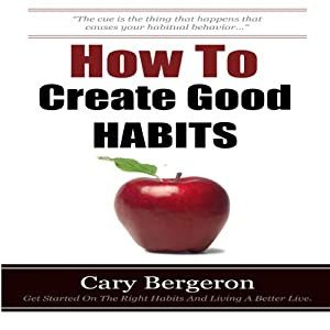 How to Create Good Habits | [Cary Bergeron]