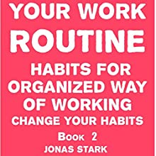 Your Work Routine: Habits for Organized Way of Working: Change Your Habits, Book 2 (       UNABRIDGED) by Jonas Stark Narrated by Saethon Williams