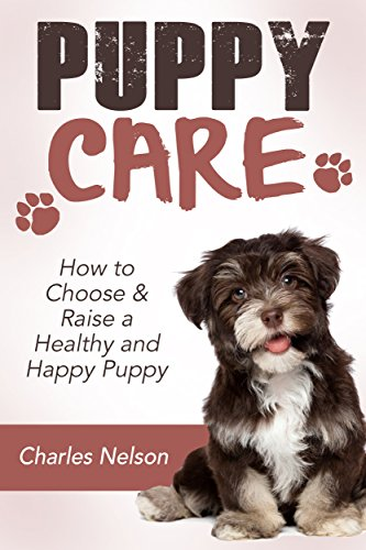 Puppy Care: How to Choose & Raise a Healthy and Happy Puppy
