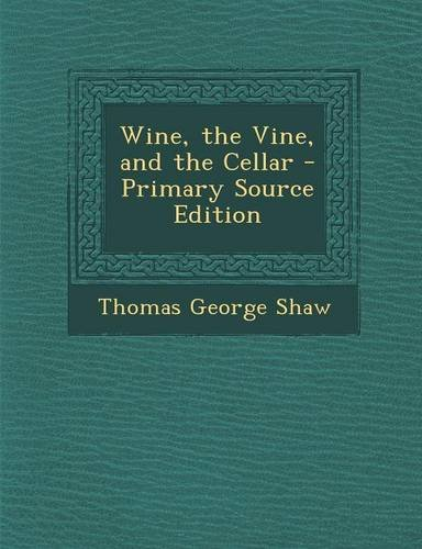 Wine, the Vine, and the Cellar - Primary Source Edition by Thomas George Shaw