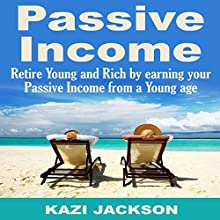 Passive Income: Retire Young and Rich by Earning Your Passive Income from a Young Age Audiobook by Kazi Jackson Narrated by Chase Mohrman