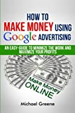 How To Make Money Using Google Advertising: An Easy-Guide To Minimize The Work And Maximize Your Profits (Google Adwords, How To Make Money Online) (Volume 1)