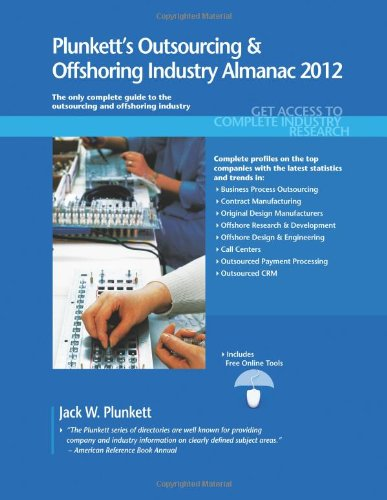 Plunkett'S Outsourcing & Offshoring Industry Almanac 2012: Outsourcing And Offshoring Industry Market Research, Statistics, Trends & Leading Companies