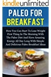 Paleo For Breakfast - How You Can Start To Lose Weight First Thing In The Morning With The Paleo Diet And Have Amazing Energy All Day Long With Simple ... Loss, Diets, Nutrition) (English Edition)