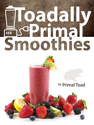 Toadally Primal Smoothies: 150 Nourishing Real Food Smoothies by Todd Dosenberry