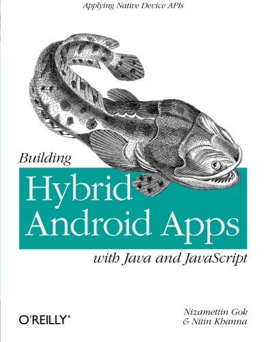 Building Hybrid Android Apps With Java And Javascript: Applying Native Device Apis (Japplying Native Device Apis)