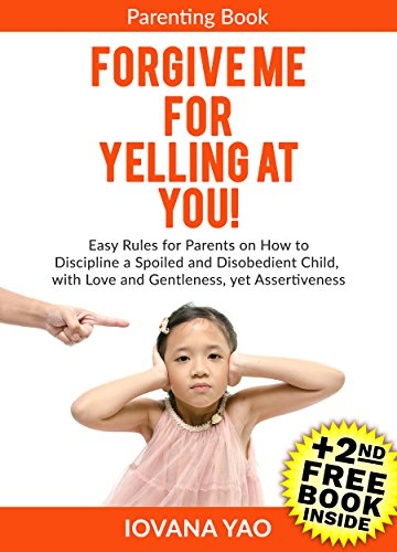 Parenting:Parenting Books: FORGIVE ME FOR YELLING AT YOU! (Parenting,Toddlers,Single,With Love and Logic,Parenting Books), by Iovana Yao
