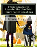 Gina Meyers From Wizards To Lizards: The Unofficial Harry Potter Cookbook