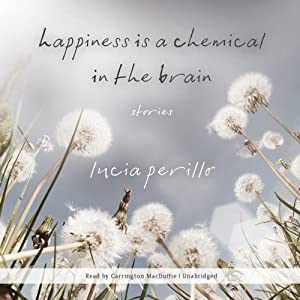 Happiness Is a Chemical in the Brain: Stories | [Lucia Perillo]