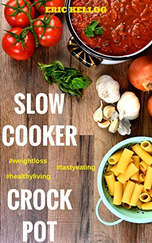 Slow Cooker & Crock Pot Cookbook: Recipes for Healthy Living, Weight Loss, Tasty Eating by Eric Kellog