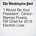 'I Would Be Your President': Clinton Blames Russia, FBI Chief for 2016 Election Loss | Philip Rucker