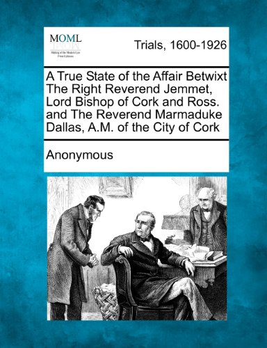 A True State of the Affair Betwixt The Right Reverend Jemmet, Lord Bishop of Cork and Ross. and The Reverend Marmaduke D