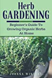 Herb Gardening: Beginners Guide To Growing Organic Herbs At Home (Spices, Drying Herbs, Preparing Herbs, Herbal Remedies, Essential Oils)
