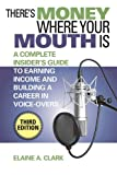 Theres Money Where Your Mouth Is: A Complete Insiders Guide to Earning Income and Building a Career in Voice-Overs